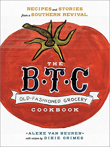 The B.T.C. Old-Fashioned Grocery Cookbook: Recipes and Stories from a Southern Revival (Baking Fashioned Old)