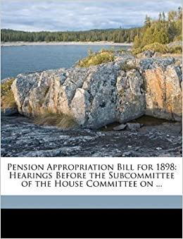 Pension Appropriation Bill for 1898: Hearings Before the Subcommittee of the House Committee on ...