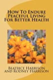How to Endure Peaceful Living for Better Health, Beatrice Harrison, 1480223077