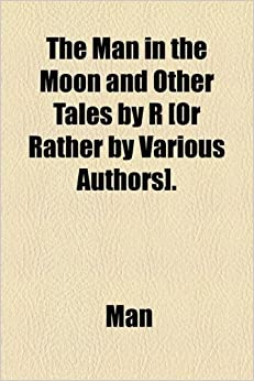 The Man in the Moon and Other Tales by R [Or Rather by Various Authors].
