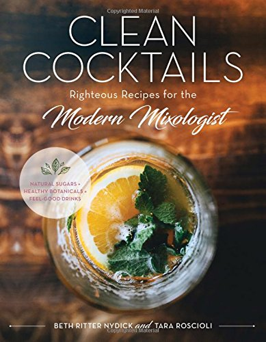 Clean Cocktails: Righteous Recipes for the Modernist Mixologist by Beth Ritter Nydick, Tara Roscioli