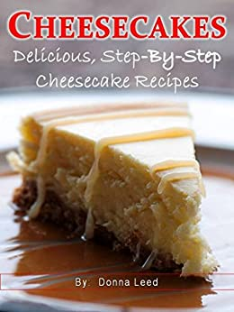 CHEESECAKES - 25 Delicious Step-By-Step Cheesecake Recipes by [Leed, Donna]