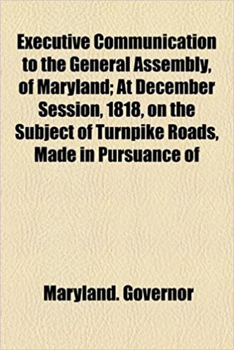Executive Communication to the General Assembly, of Maryland: At December Session, 1818, on the Subject of Turnpike Roads, Made in Pursuance of