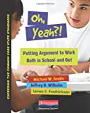 Oh, Yeah?!: Putting Argument to Work Both in School and Out (Exceeding the Common Core State Standards), Michael Smith, Jeffrey D Wilhelm, James Fredricksen, 032504290X