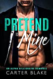 Pretend To Be Mine: An Alpha Billionaire Romance