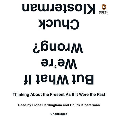 But What If We're Wrong?: Thinking About the Present as If It Were the Past