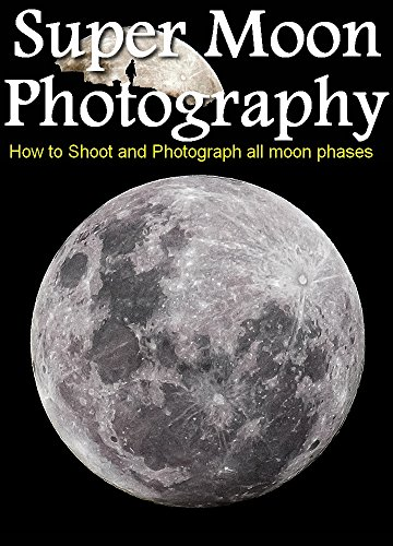 (Super Moon Photography : How to Shoot and Photograph the Moon)