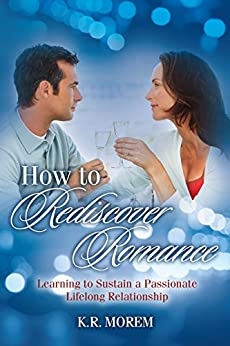 How to Rediscover Romance: Learning to Sustain a Passionate Lifelong Relationship by [Morem, K. R.]