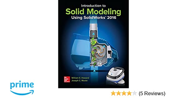 Introduction to solid modeling using solidworks 2016 william e introduction to solid modeling using solidworks 2016 william e howard joseph musto 9781259696565 amazon books fandeluxe Gallery
