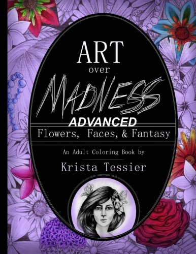 Art Over Madness: (ADVANCED!) Flowers, Faces, and Fantasy (Volume 1)