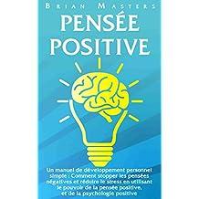 PENSEE POSITIVE: Un manuel de développement personnel simple : Comment stopper les pensées négatives et réduire le stress en utilisant le pouvoir de la ... de la psychologie positive (French Edition)