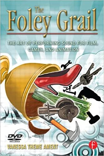 The Foley Grail: The Art of Performing Sound for Film, Games, and