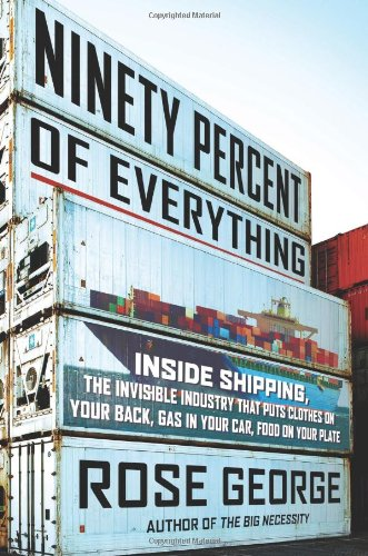 Ninety Percent of Everything: Inside Shipping, the Invisible Industry That Puts Clothes on Your Back, Gas in Your Car, a