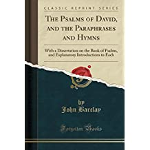 The Psalms of David, and the Paraphrases and Hymns: With a Dissertation on the Book of Psalms, and Explanatory Introductions to Each (Classic Reprint)