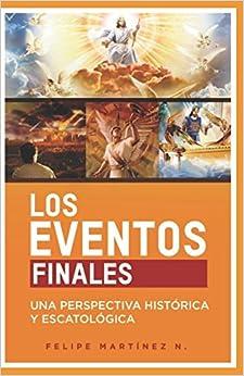 Los Eventos Finales: Una Perspectiva Histórica y Escatológica (Spanish Edition)
