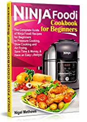 Ninja Foodi� Cookbook For Beginners: The Complete Guide of Ninja Foodi Recipes for Pressure Cooking, Slow Cooking and Air Frying Beginners: Save Time, Money, and Have an Easy Lifestyle