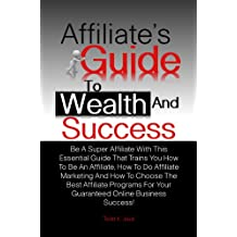 Affiliate's Guide To Wealth And Success: Be A Super Affiliate With This Essential Guide That Trains You How To Be An Affiliate, How To Do Affiliate Marketing ... Your Guaranteed Online Business Success!