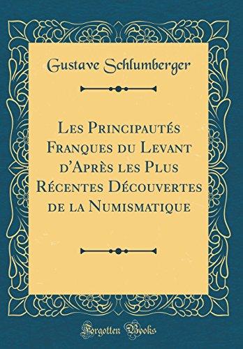 Les Principautés Franques du Levant dAprès les Plus Récentes Découvertes de la Numismatique (Classic Reprint)  [Schlumberger, Gustave] (Tapa Dura)