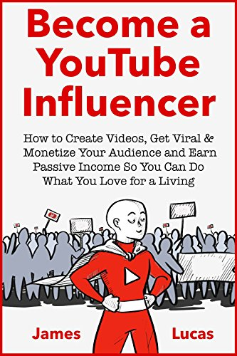 Become a YouTube Influencer: How to Create Videos, Get Viral & Monetize Your Audience and Earn Passive Income So You Can Do What You Love for a Living (English Edition)