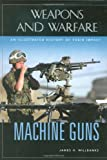 Machine Guns: An Illustrated History of Their Impact (Weapons and Warfare)