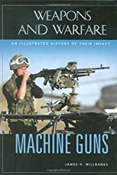 Machine Guns: An Illustrated History of Their Impact (Weapons & Warfare)