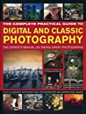 img - for The Complete Practical Guide to Digital and Classic Photography: The Expert's Manual To Taking Great Photographs book / textbook / text book