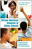 African American Students in Urban Schools : Critical Issues and Solutions for Achievement, Moore, James L., 1433106876
