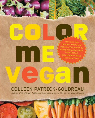 Color Me Vegan: Maximize Your Nutrient Intake and Optimize Your Health by Eating Antioxidant-Rich, Fiber-Packed, Col by Colleen Patrick-Goudreau