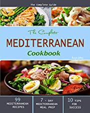 The Complete Mediterranean Cookbook: The Complete Guide - 99 Mediterranean Recipes, 7 - Day Mediterranean Meal Prep, and 10 Tips for Success