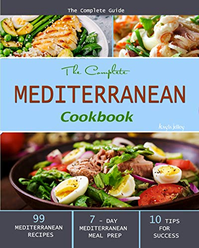 The Complete Mediterranean Cookbook: The Complete Guide - 99 Mediterranean Recipes, 7 - Day Mediterranean Meal Prep, and 10 Tips for Success by Kayla  Jelley