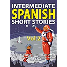 Intermediate Spanish Short Stories: 10 Amazing Short Tales to Learn Spanish & Quickly Grow Your Vocabulary the Fun Way! (Intermediate Spanish Stories Book 2)