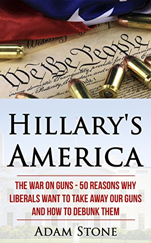 Hillary's America: The War on Guns - 50 Reasons Why Liberals Want to Take Away Our Guns and How to Debunk Them by [Stone, Adam]