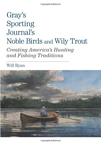Download Gray's Sporting Journal's Noble Birds and Wily Trout: Creating America's Hunting And Fishing Traditions pdf