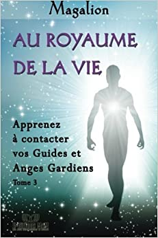Book Au Royaume de la Vie: Contactez vos Guides et Anges Gardiens (Guide spirituel) (Volume 3) (French Edition) by Magalion (2013-12-07)