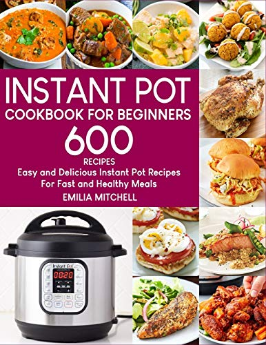 Instant Pot Cookbook For Beginners: 600 Easy and Delicious Instant Pot Recipes For Fast and Healthy Meals