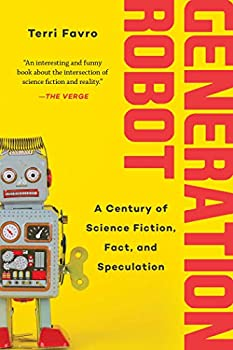 Generation Robot: A Century of Science Fiction, Fact, and Speculation by Terri Favro
