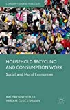 img - for Household Recycling and Consumption Work: Social and Moral Economies (Consumption and Public Life) by Kathryn Wheeler (2015-09-16) book / textbook / text book