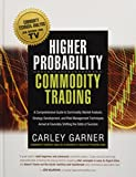 HIGHER PROBABILITY COMMODITY TRADING: A Comprehensive Guide to Commodity Market Analysis, Strategy Development, and Risk Management Techniques Aimed at Favorably Shifting the Odds of Success