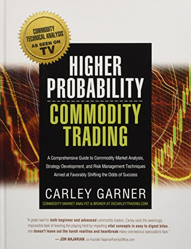 HIGHER PROBABILITY COMMODITY TRADING: A Comprehensive Guide to Commodity Market Analysis, Strategy Development, and Risk Management Techniques Aimed at Favorably Shifting the Odds of Success by DeCarley Trading, LLC