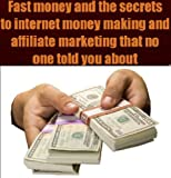 Fast money and the secrets to internet money making and affiliate marketing that no one told you about and easy ways to make money online