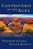 Controversy of the Ages: Why Christians Should Not Divide Over the Age of the Earth