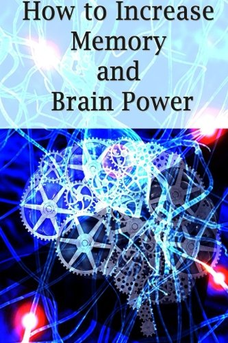 How To Increase Memory And Brain Power: Proven Strategies On How To Increase Brain Capacity,Speed and Power