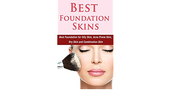 Best Foundation Skins: Best Foundation for Oily Skin, Acne Prone Skin, Dry Skin and Combination Skin - Kindle edition by Marina Ryan.