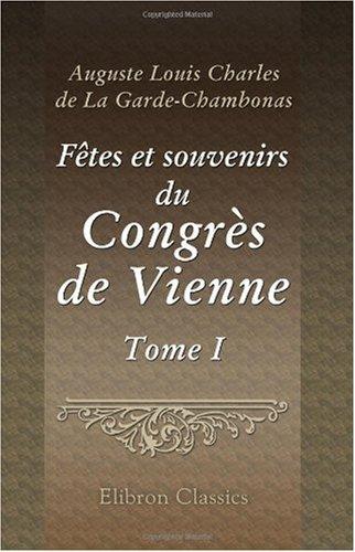 Fêtes et souvenirs du Congrès de Vienne: Tableaux des salons, scènes anecdotiques et portraits. Tome 1 (French Edition) PDF