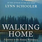 Walking Home: A Traveler in the Alaskan Wilderness, a Journey into the Human Heart | Lynn Schooler
