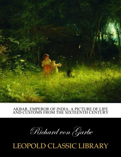 Akbar, Emperor of India: A Picture of Life and Customs from the Sixteenth century pdf epub
