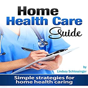 Home Health Care Guide: Simple Strategies for Home Health Caring Audiobook