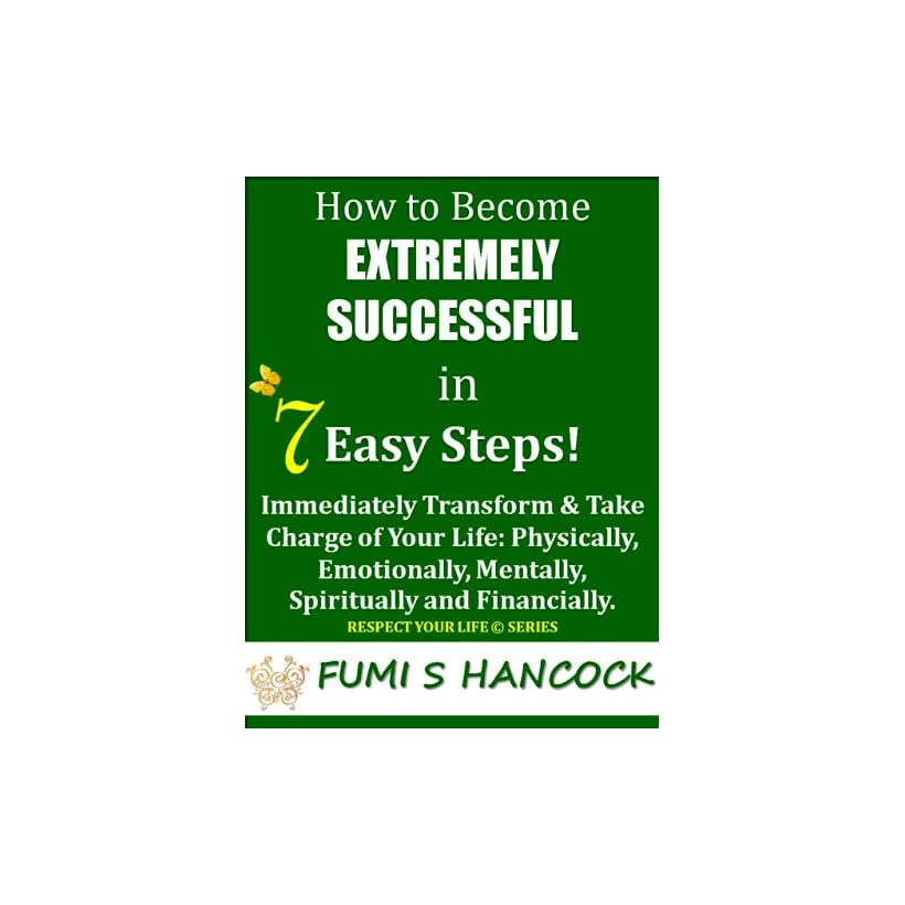How to Become Extremely Successful in 7 Easy StepsImmediately Transform & Take Charge of Your Life Physically, Emotionally, Mentally, Spiritually and  It Now (Respect Your Life Series Book 1)