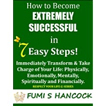 """How to Become Extremely Successful in 7 Easy Steps:""""Immediately Transform & Take Charge of Your Life Physically, Emotionally, Mentally, Spiritually and ... It Now! (Respect Your Life Series Book 1)"""