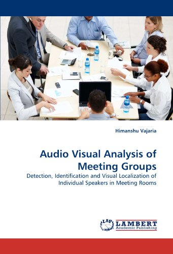 Audio Visual Analysis of Meeting Groups: Detection, Identification and Visual Localization of Individual Speakers in Meeting Rooms by Vajaria Himanshu